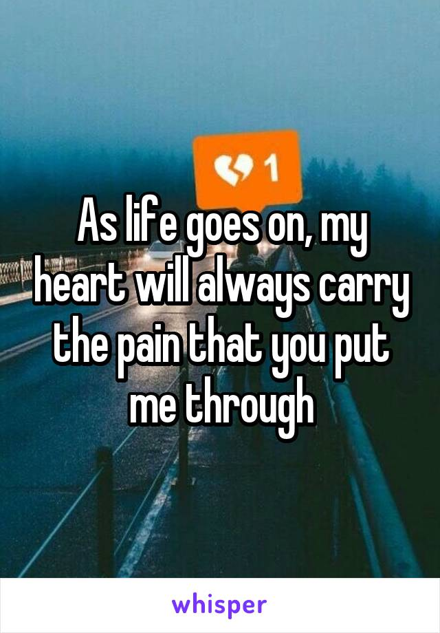 As life goes on, my heart will always carry the pain that you put me through