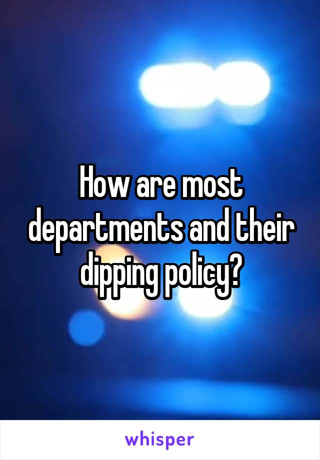 How are most departments and their dipping policy?