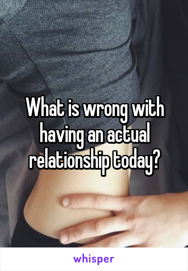 What is wrong with having an actual relationship today?