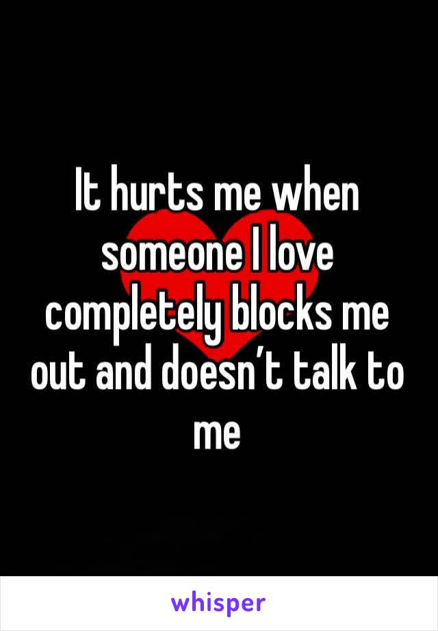 It hurts me when someone I love completely blocks me out and doesn't talk to me