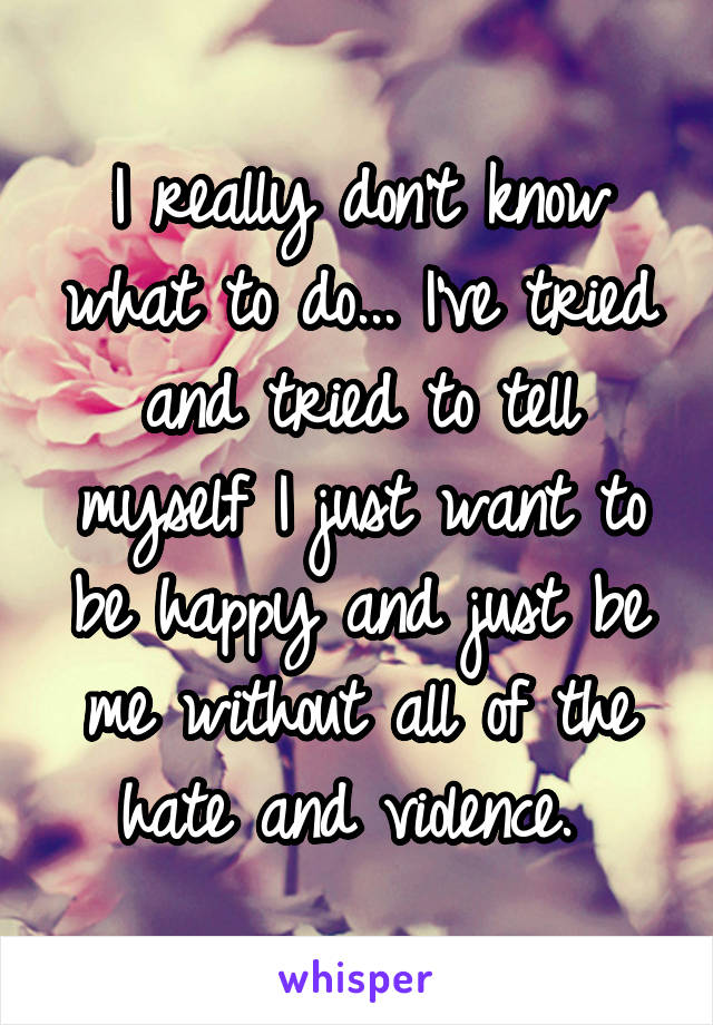 I really don't know what to do... I've tried and tried to tell myself I just want to be happy and just be me without all of the hate and violence.