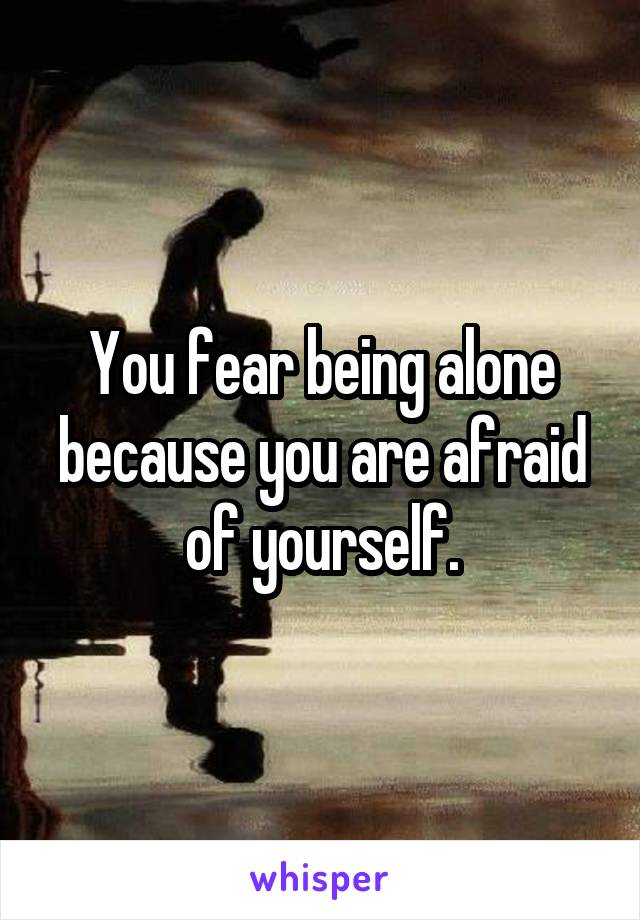 You fear being alone because you are afraid of yourself.