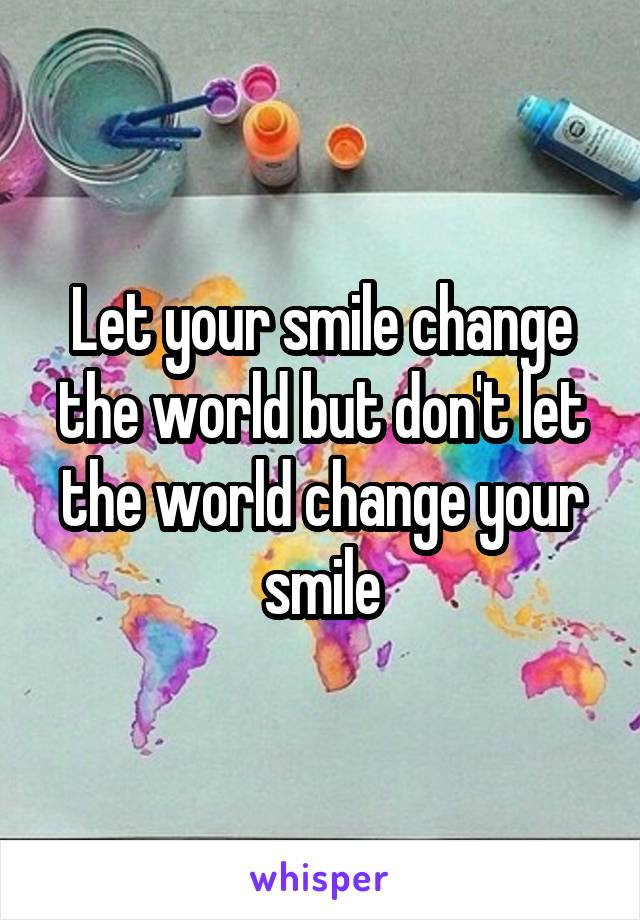 Let your smile change the world but don't let the world change your smile