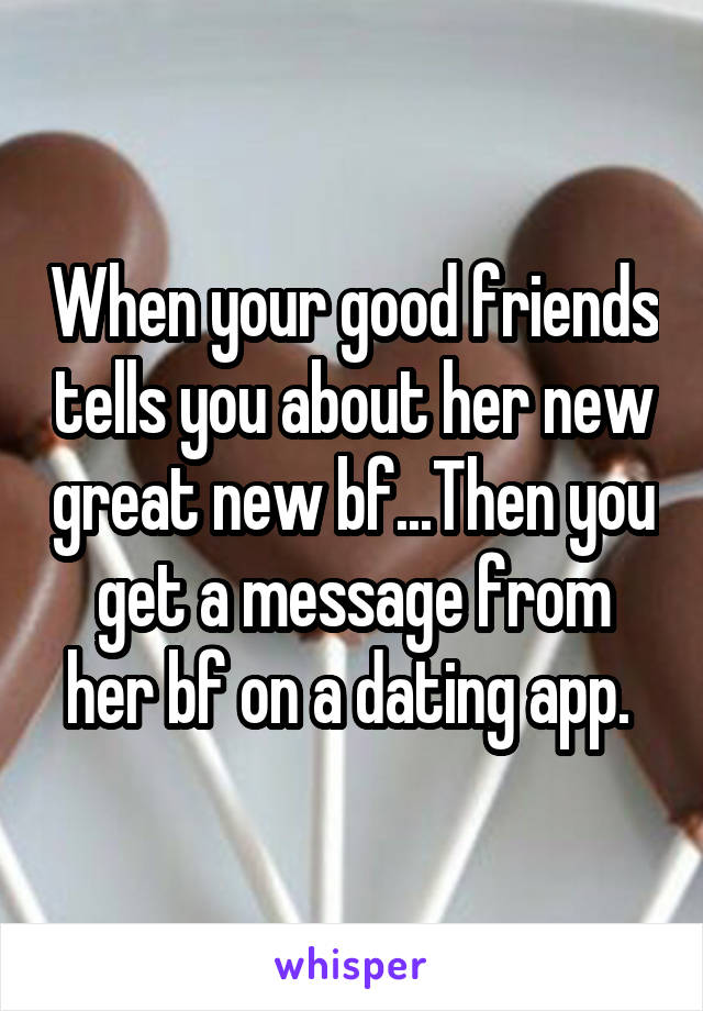 When your good friends tells you about her new great new bf...Then you get a message from her bf on a dating app.