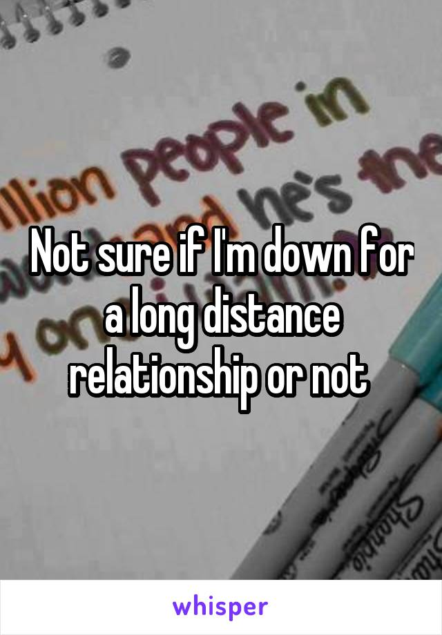 Not sure if I'm down for a long distance relationship or not