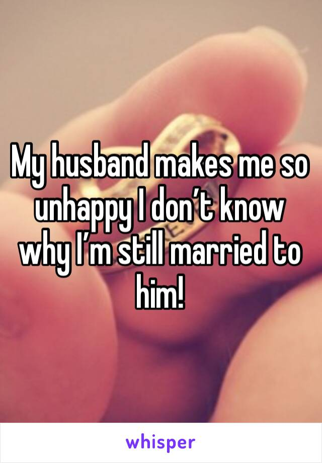 My husband makes me so unhappy I don't know why I'm still married to him!