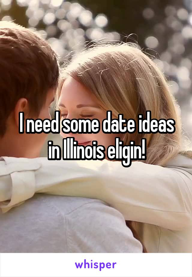 I need some date ideas in Illinois eligin!