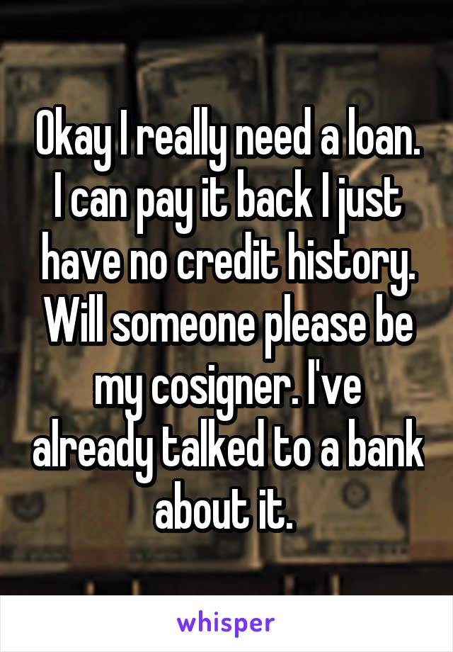 Okay I really need a loan. I can pay it back I just have no credit history. Will someone please be my cosigner. I've already talked to a bank about it.