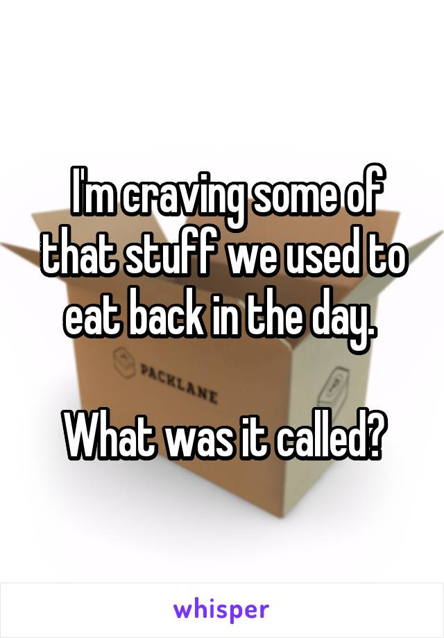 I'm craving some of that stuff we used to eat back in the day.   What was it called?