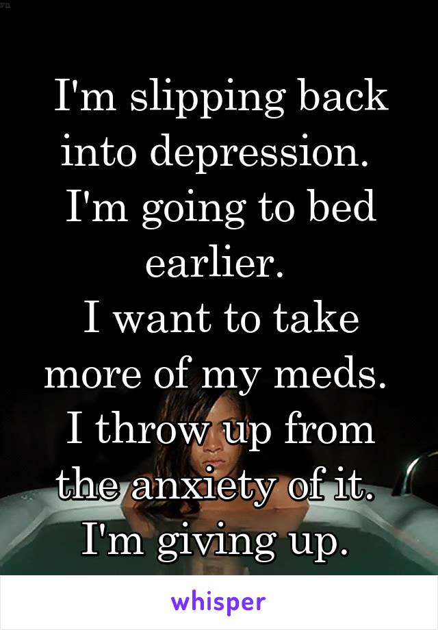 I'm slipping back into depression.  I'm going to bed earlier.  I want to take more of my meds.  I throw up from the anxiety of it.  I'm giving up.