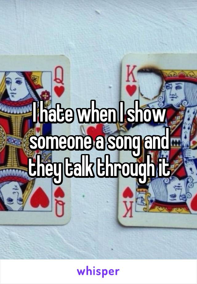 I hate when I show someone a song and they talk through it