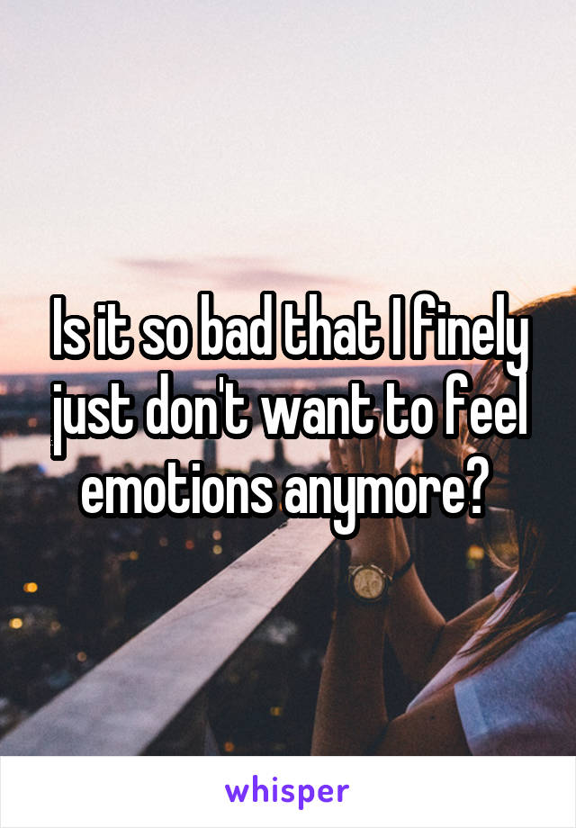 Is it so bad that I finely just don't want to feel emotions anymore?