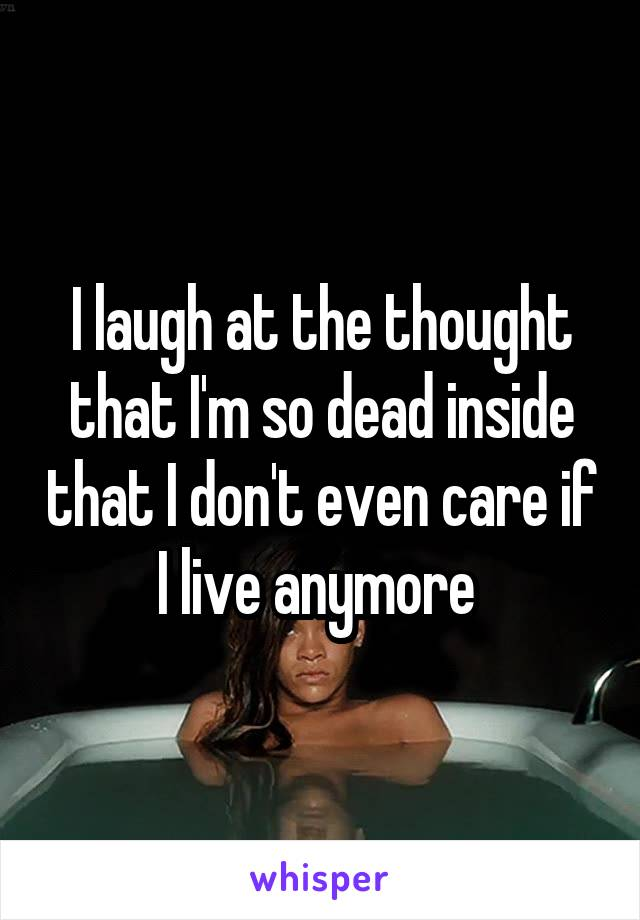 I laugh at the thought that I'm so dead inside that I don't even care if I live anymore