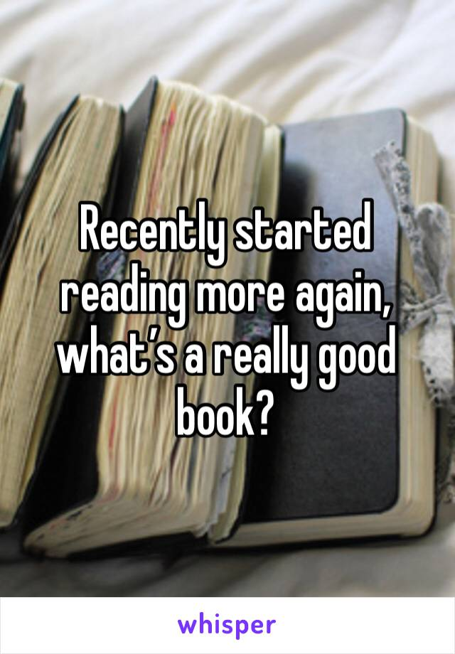 Recently started reading more again, what's a really good book?