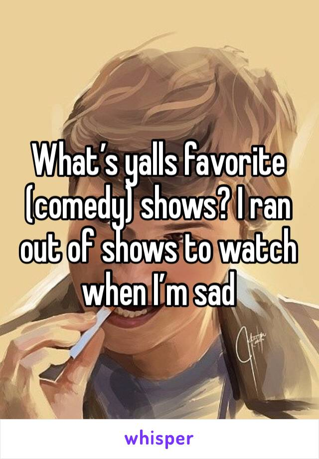 What's yalls favorite (comedy) shows? I ran out of shows to watch when I'm sad
