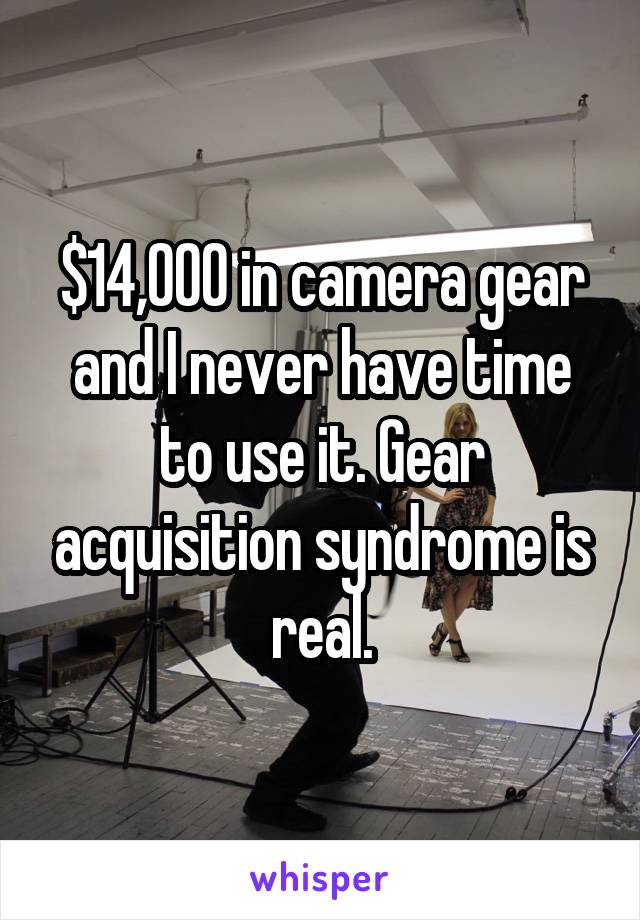 $14,000 in camera gear and I never have time to use it. Gear acquisition syndrome is real.