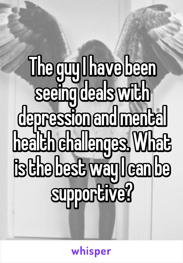 The guy I have been seeing deals with depression and mental health challenges. What is the best way I can be supportive?