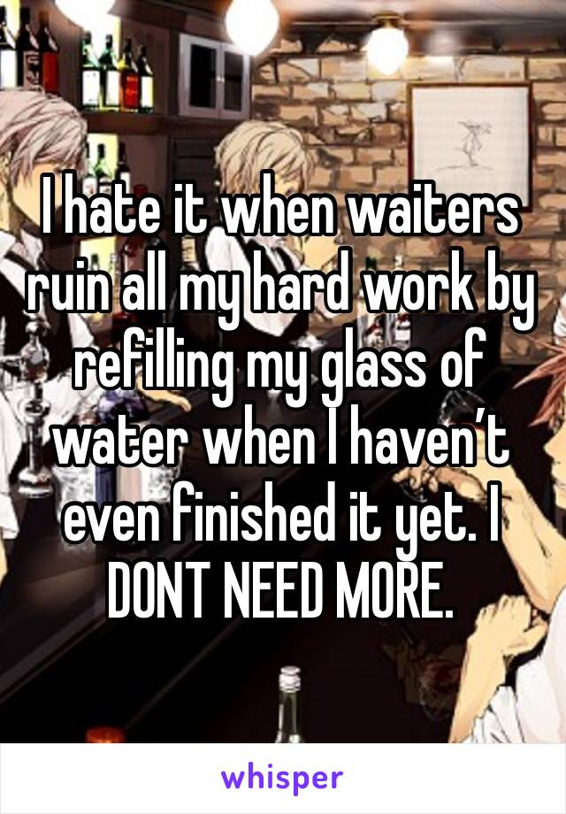 I hate it when waiters ruin all my hard work by refilling my glass of water when I haven't even finished it yet. I DONT NEED MORE.