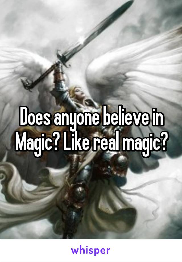 Does anyone believe in Magic? Like real magic?