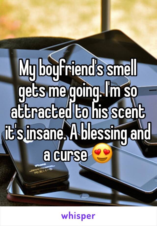 My boyfriend's smell gets me going. I'm so attracted to his scent it's insane. A blessing and a curse 😍
