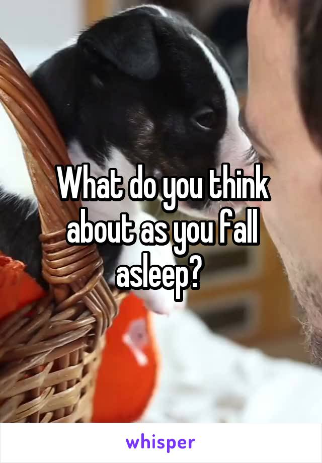 What do you think about as you fall asleep?