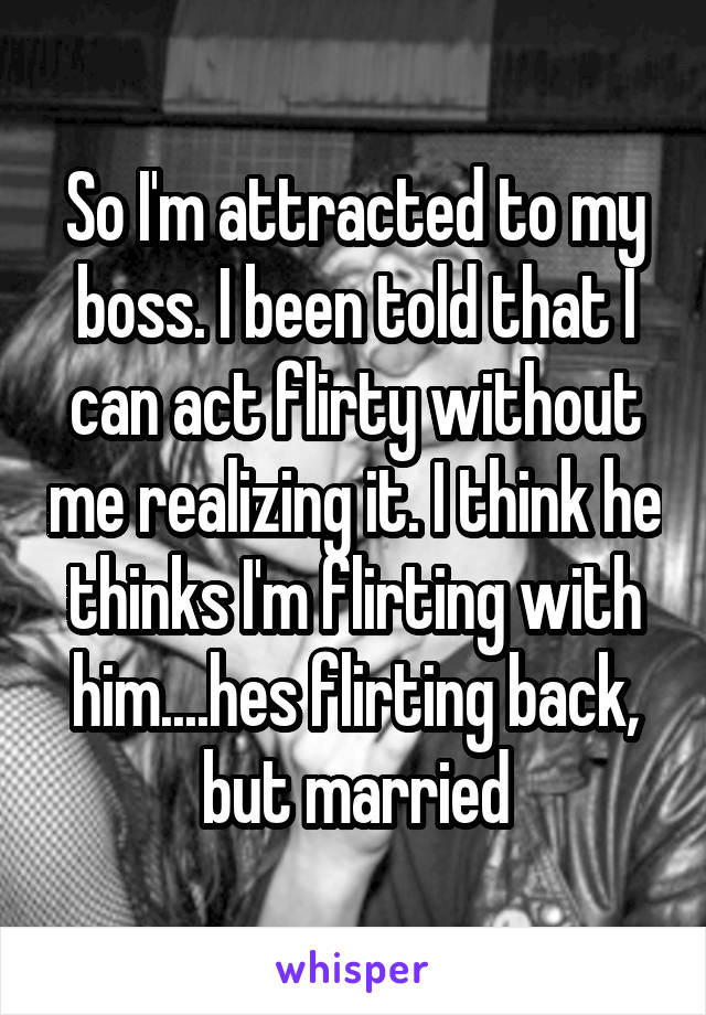 So I'm attracted to my boss. I been told that I can act flirty without me realizing it. I think he thinks I'm flirting with him....hes flirting back, but married