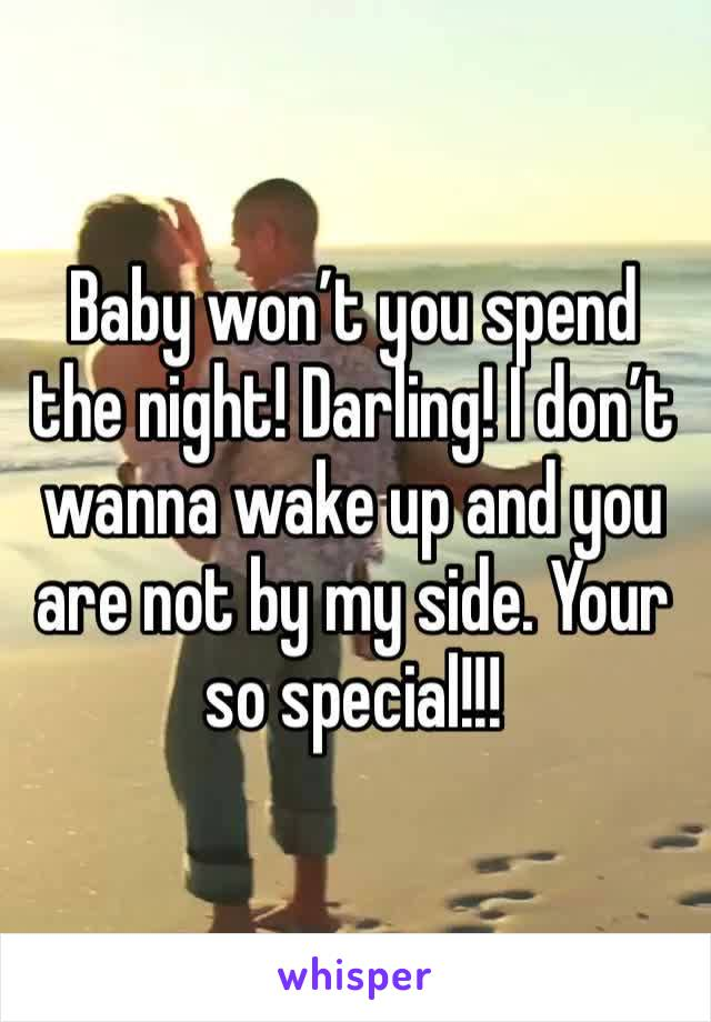 Baby won't you spend the night! Darling! I don't wanna wake up and you are not by my side. Your so special!!!