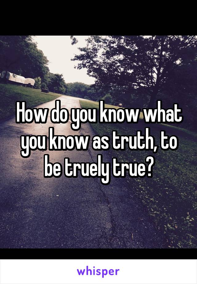 How do you know what you know as truth, to be truely true?