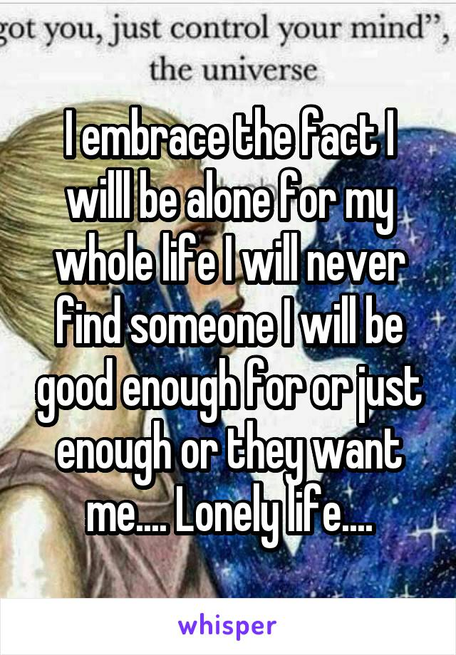 I embrace the fact I willl be alone for my whole life I will never find someone I will be good enough for or just enough or they want me.... Lonely life....