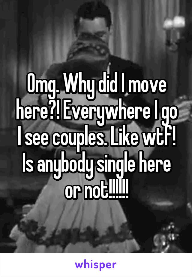 Omg. Why did I move here?! Everywhere I go I see couples. Like wtf! Is anybody single here or not!!!!!!