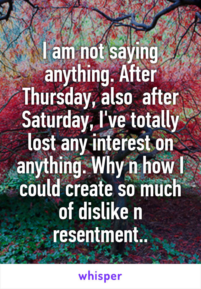 I am not saying anything. After Thursday, also  after Saturday, I've totally lost any interest on anything. Why n how I could create so much of dislike n resentment..