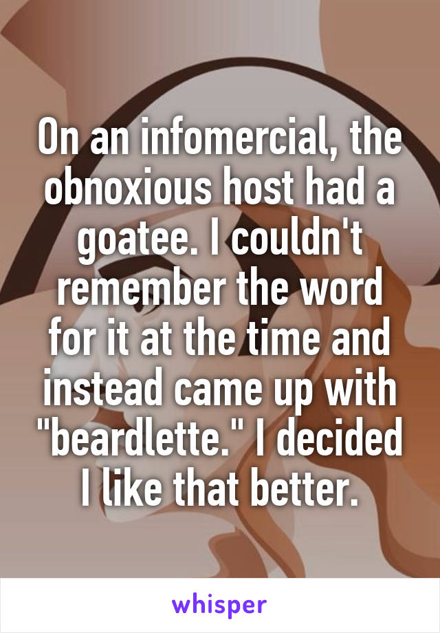 """On an infomercial, the obnoxious host had a goatee. I couldn't remember the word for it at the time and instead came up with """"beardlette."""" I decided I like that better."""