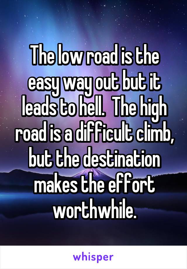 The low road is the easy way out but it leads to hell.  The high road is a difficult climb, but the destination makes the effort worthwhile.