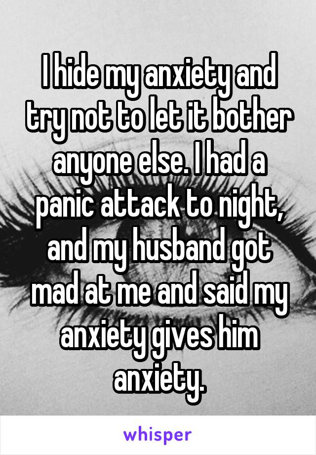 I hide my anxiety and try not to let it bother anyone else. I had a panic attack to night, and my husband got mad at me and said my anxiety gives him anxiety.