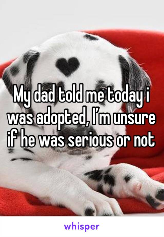 My dad told me today i was adopted, I'm unsure if he was serious or not
