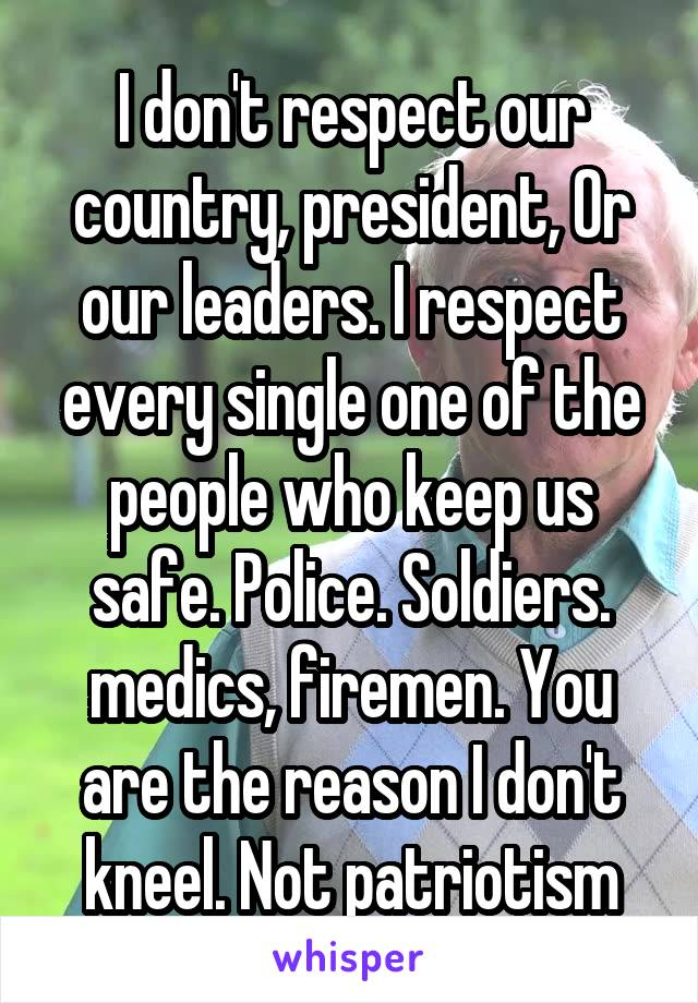I don't respect our country, president, Or our leaders. I respect every single one of the people who keep us safe. Police. Soldiers. medics, firemen. You are the reason I don't kneel. Not patriotism