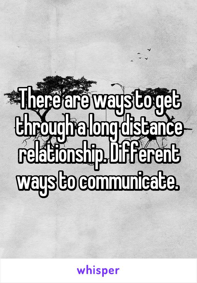 There are ways to get through a long distance relationship. Different ways to communicate.
