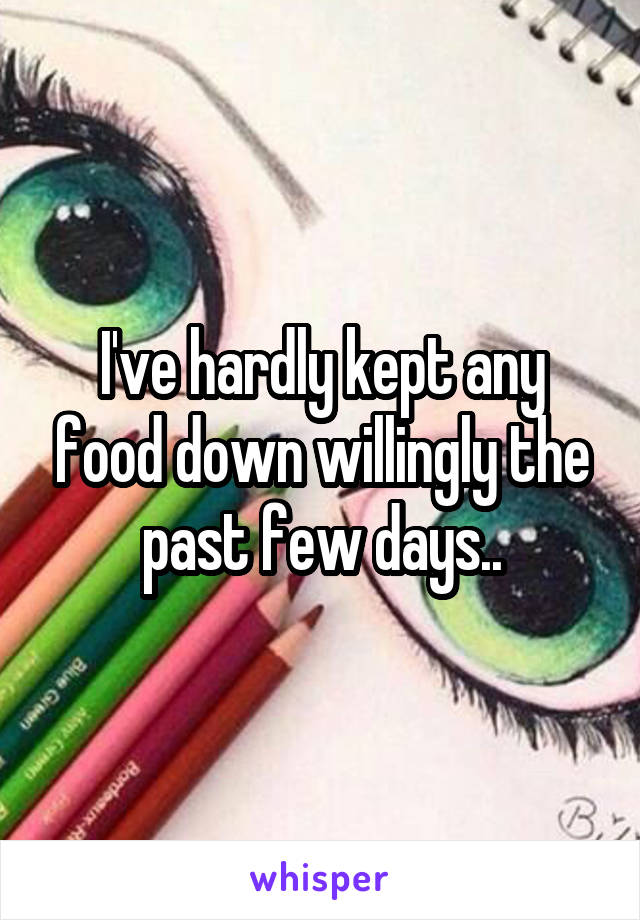 I've hardly kept any food down willingly the past few days..