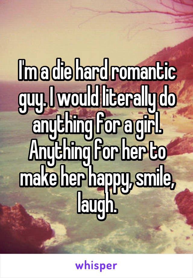 I'm a die hard romantic guy. I would literally do anything for a girl. Anything for her to make her happy, smile, laugh.