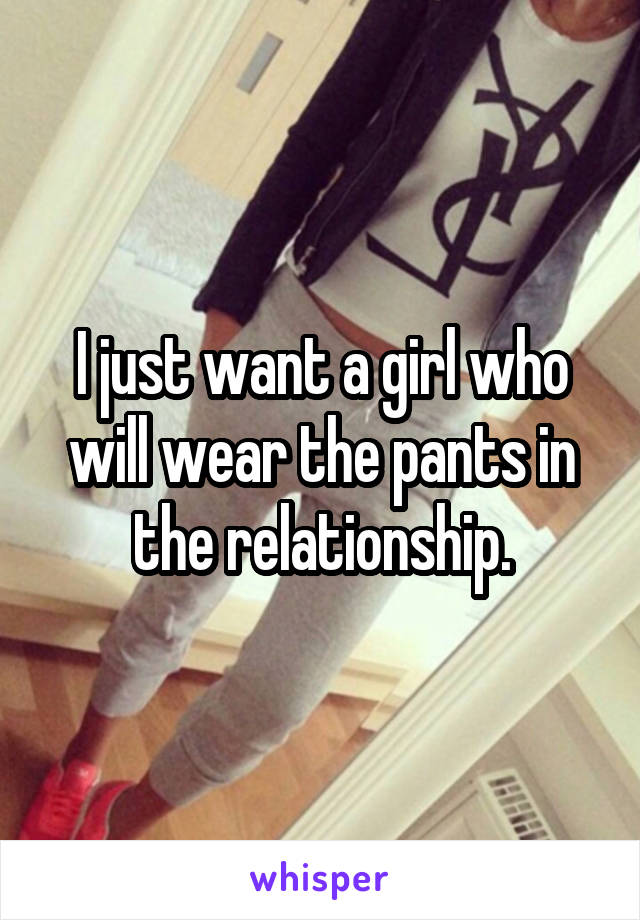 I just want a girl who will wear the pants in the relationship.
