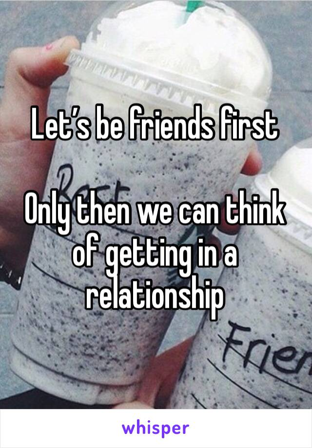 Let's be friends first   Only then we can think of getting in a relationship