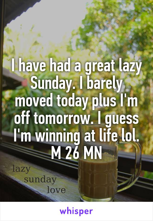 I have had a great lazy Sunday. I barely moved today plus I'm off tomorrow. I guess I'm winning at life lol. M 26 MN
