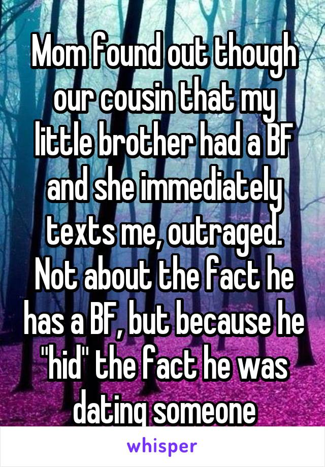 "Mom found out though our cousin that my little brother had a BF and she immediately texts me, outraged. Not about the fact he has a BF, but because he ""hid"" the fact he was dating someone"