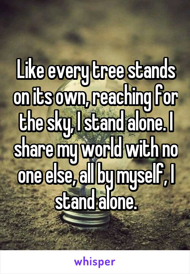 Like every tree stands on its own, reaching for the sky, I stand alone. I share my world with no one else, all by myself, I stand alone.