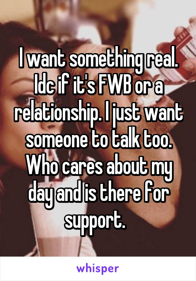 I want something real. Idc if it's FWB or a relationship. I just want someone to talk too. Who cares about my day and is there for support.