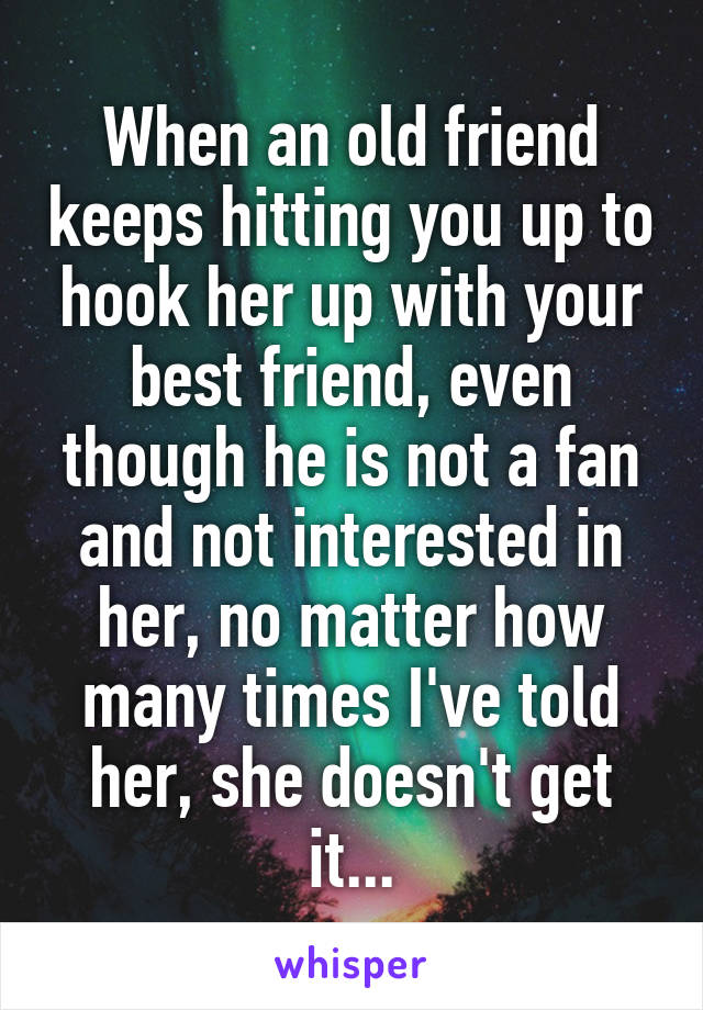 When an old friend keeps hitting you up to hook her up with your best friend, even though he is not a fan and not interested in her, no matter how many times I've told her, she doesn't get it...