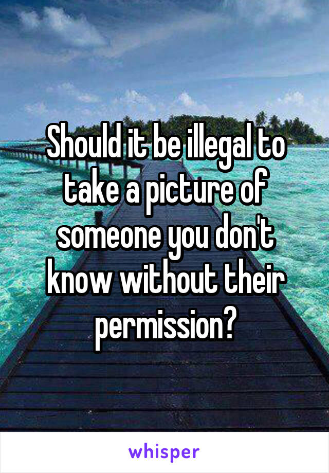 Should it be illegal to take a picture of someone you don't know without their permission?