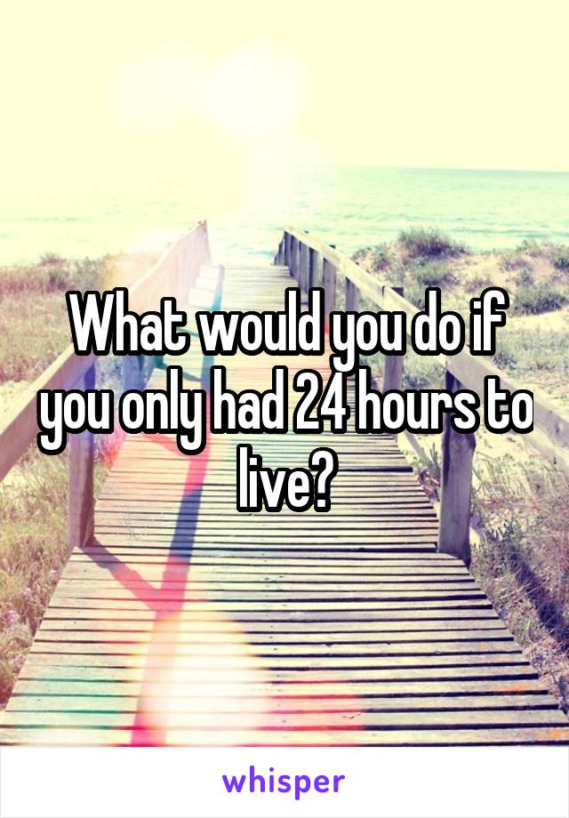 What would you do if you only had 24 hours to live?