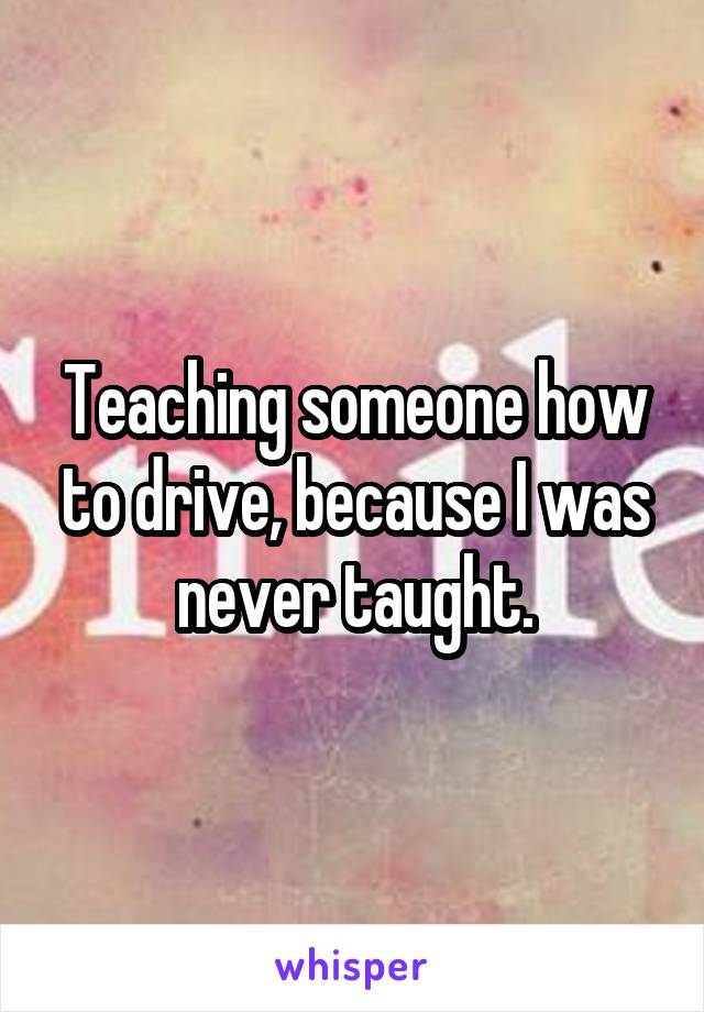Teaching someone how to drive, because I was never taught.