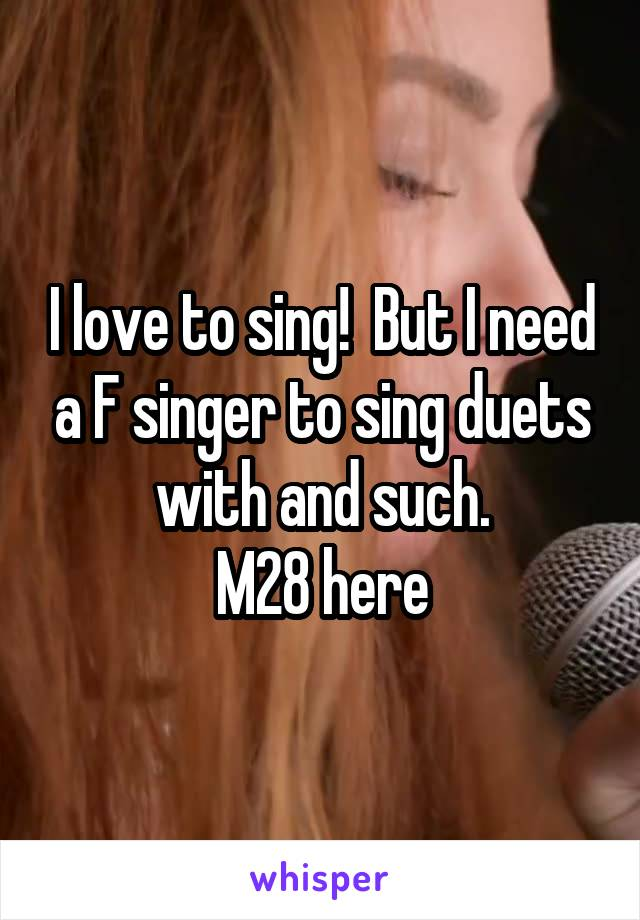 I love to sing!  But I need a F singer to sing duets with and such. M28 here
